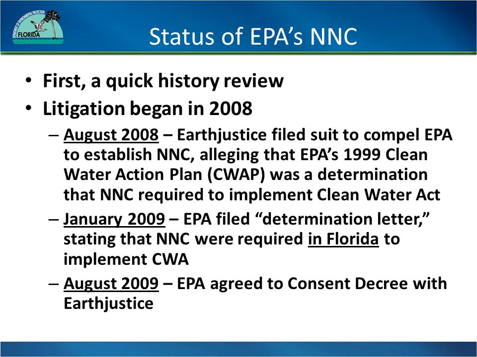 Path Forward (continued) Path Forward anticipated state legislation that: –Establishes that DEP will implement the narrative nutrient criterion and protect downstream waters from nutrients –Authorizes DEP to implement the adopted NNC consistent with the document Implementation of Florida's Numeric Nutrient Standards, which was incorporated by reference in Chapter 62-302 on April 23, 2013 –Repeals poison pill language in Rule 62-302.531(9) if EPA withdraws federal NNC and ceases NNC rulemaking –Waives ratification for any estuarine NNC adopted in 2013 –Requires NNC for all remaining estuaries by Dec.