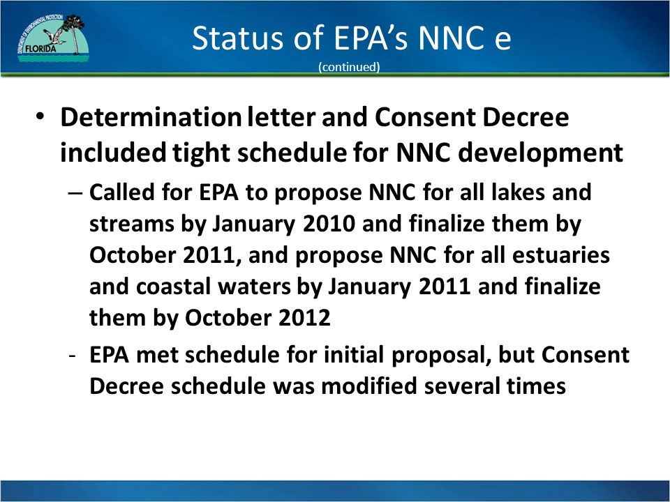 Status of EPA's NNC e (continued) Determination letter and Consent Decree included tight schedule for NNC development – Called for EPA to propose NNC for all lakes and streams by January 2010 and finalize them by October 2011, and propose NNC for all estuaries and coastal waters by January 2011 and finalize them by October 2012 -EPA met schedule for initial proposal, but Consent Decree schedule was modified several times