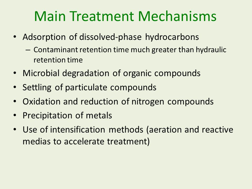 Main Treatment Mechanisms Adsorption of dissolved-phase hydrocarbons – Contaminant retention time much greater than hydraulic retention time Microbial degradation of organic compounds Settling of particulate compounds Oxidation and reduction of nitrogen compounds Precipitation of metals Use of intensification methods (aeration and reactive medias to accelerate treatment)