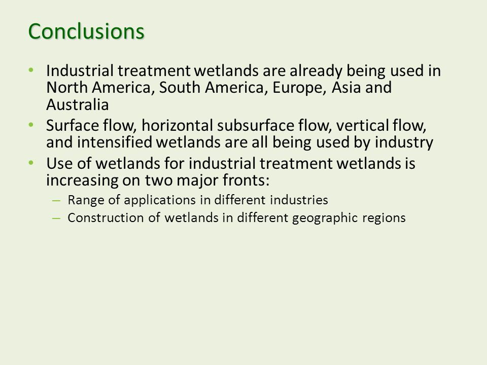 Conclusions Industrial treatment wetlands are already being used in North America, South America, Europe, Asia and Australia Surface flow, horizontal subsurface flow, vertical flow, and intensified wetlands are all being used by industry Use of wetlands for industrial treatment wetlands is increasing on two major fronts: – Range of applications in different industries – Construction of wetlands in different geographic regions