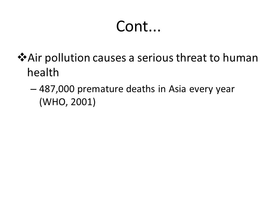 Cont...  Air pollution causes a serious threat to human health – 487,000 premature deaths in Asia every year (WHO, 2001)