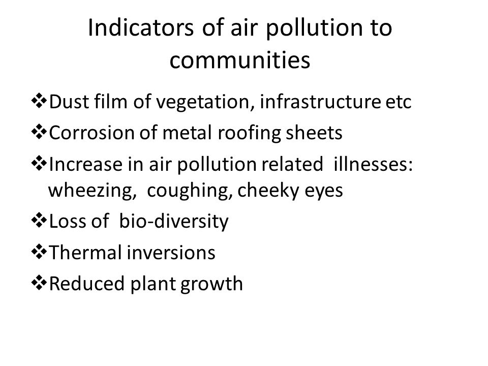 Indicators of air pollution to communities  Dust film of vegetation, infrastructure etc  Corrosion of metal roofing sheets  Increase in air pollution related illnesses: wheezing, coughing, cheeky eyes  Loss of bio-diversity  Thermal inversions  Reduced plant growth