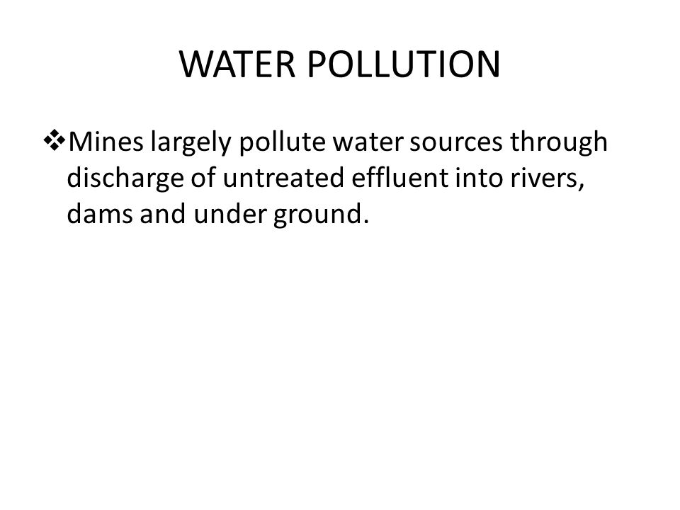 WATER POLLUTION  Mines largely pollute water sources through discharge of untreated effluent into rivers, dams and under ground.