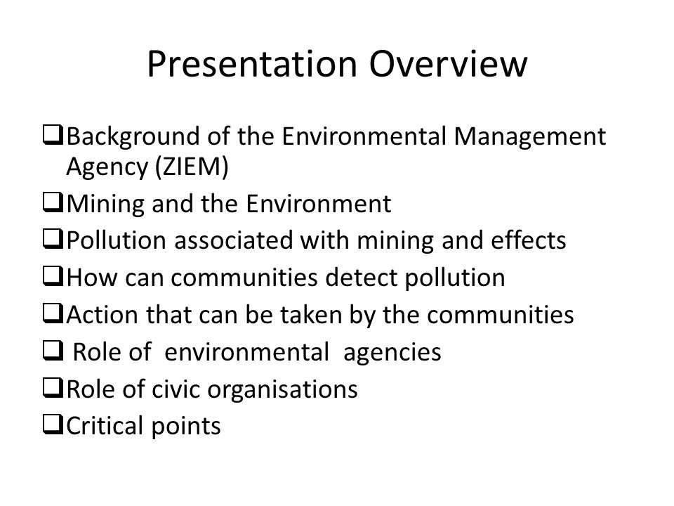 Presentation Overview  Background of the Environmental Management Agency (ZIEM)  Mining and the Environment  Pollution associated with mining and effects  How can communities detect pollution  Action that can be taken by the communities  Role of environmental agencies  Role of civic organisations  Critical points
