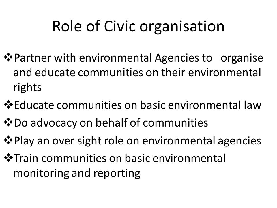 Role of Civic organisation  Partner with environmental Agencies to organise and educate communities on their environmental rights  Educate communities on basic environmental law  Do advocacy on behalf of communities  Play an over sight role on environmental agencies  Train communities on basic environmental monitoring and reporting