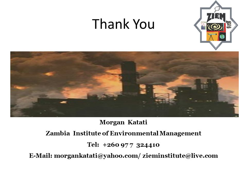 Thank You Morgan Katati Zambia Institute of Environmental Management Tel: +260 97 7 324410 E-Mail: morgankatati@yahoo.com/ zieminstitute@live.com