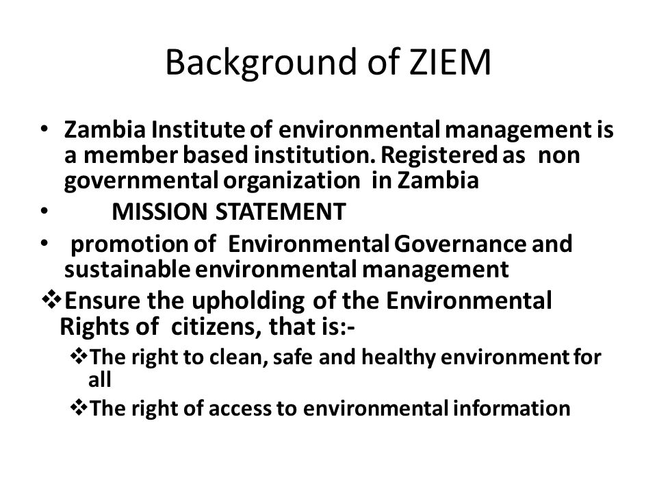 Background of ZIEM Zambia Institute of environmental management is a member based institution. Registered as non governmental organization in Zambia M