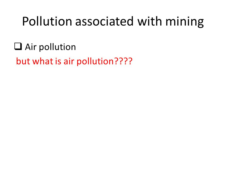 Pollution associated with mining  Air pollution but what is air pollution????