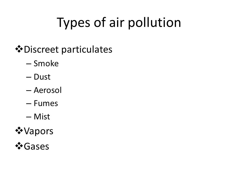 Types of air pollution  Discreet particulates – Smoke – Dust – Aerosol – Fumes – Mist  Vapors  Gases