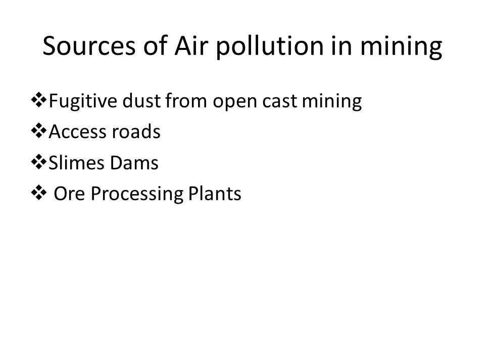 Sources of Air pollution in mining  Fugitive dust from open cast mining  Access roads  Slimes Dams  Ore Processing Plants