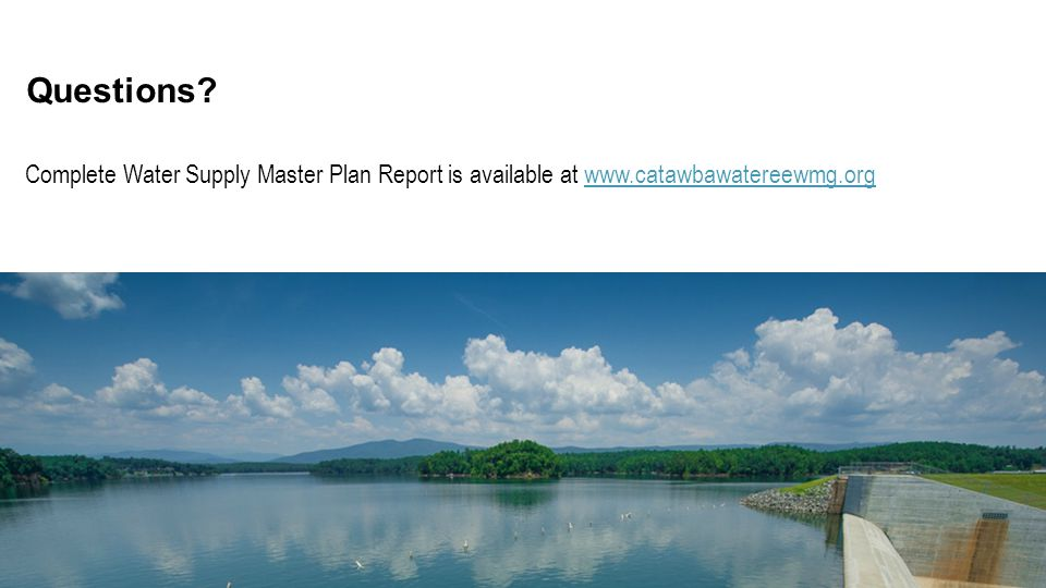 Complete Water Supply Master Plan Report is available at www.catawbawatereewmg.org Questions