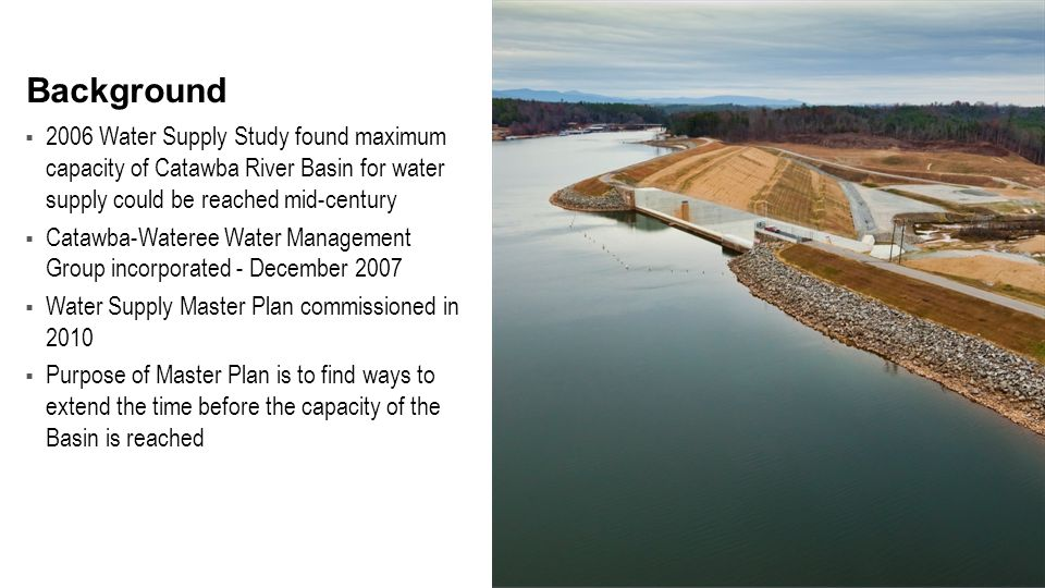  2006 Water Supply Study found maximum capacity of Catawba River Basin for water supply could be reached mid-century  Catawba-Wateree Water Management Group incorporated - December 2007  Water Supply Master Plan commissioned in 2010  Purpose of Master Plan is to find ways to extend the time before the capacity of the Basin is reached Background