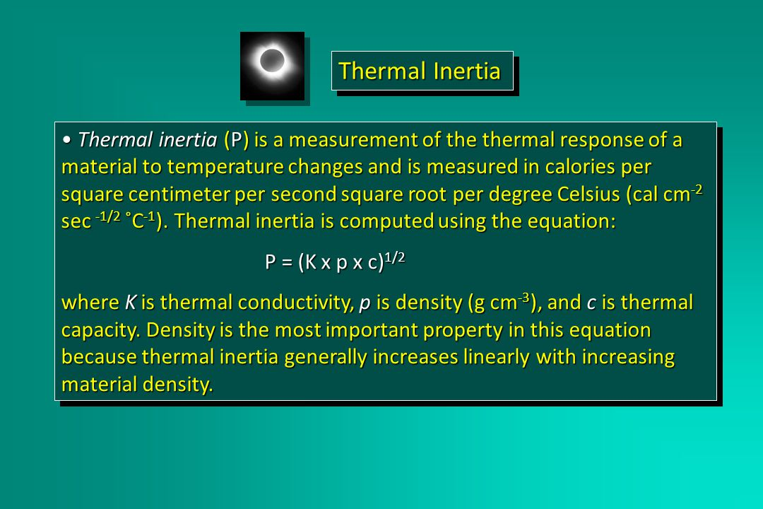 Thermal inertia (P) is a measurement of the thermal response of a material to temperature changes and is measured in calories per square centimeter per second square root per degree Celsius (cal cm -2 sec -1/2 ˚C -1 ).