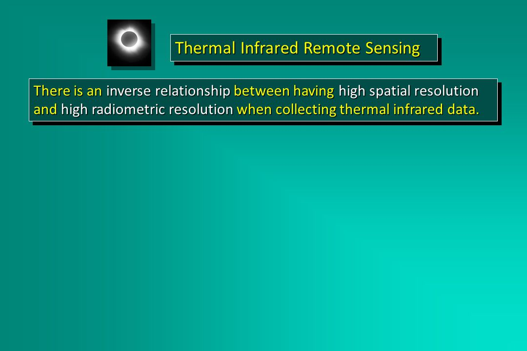 There is an inverse relationship between having high spatial resolution and high radiometric resolution when collecting thermal infrared data.