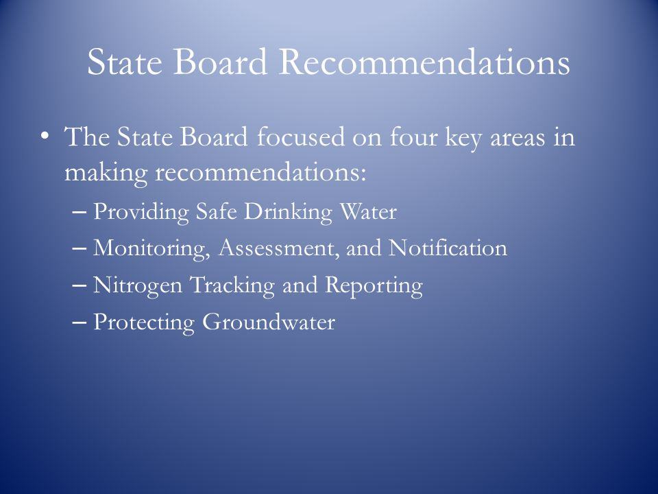 State Board Recommendations The State Board focused on four key areas in making recommendations: – Providing Safe Drinking Water – Monitoring, Assessment, and Notification – Nitrogen Tracking and Reporting – Protecting Groundwater
