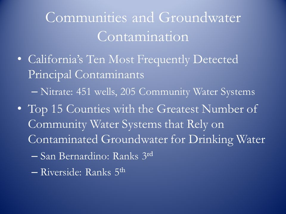 Communities and Groundwater Contamination California's Ten Most Frequently Detected Principal Contaminants – Nitrate: 451 wells, 205 Community Water Systems Top 15 Counties with the Greatest Number of Community Water Systems that Rely on Contaminated Groundwater for Drinking Water – San Bernardino: Ranks 3 rd – Riverside: Ranks 5 th