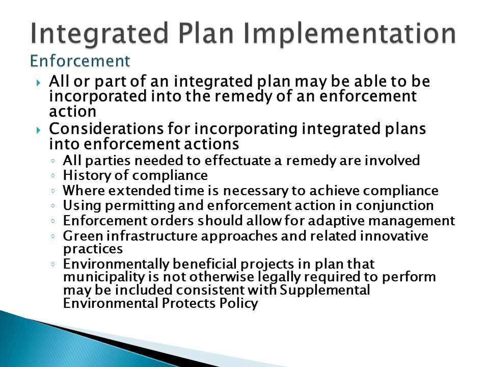  All or part of an integrated plan may be able to be incorporated into the remedy of an enforcement action  Considerations for incorporating integrated plans into enforcement actions ◦ All parties needed to effectuate a remedy are involved ◦ History of compliance ◦ Where extended time is necessary to achieve compliance ◦ Using permitting and enforcement action in conjunction ◦ Enforcement orders should allow for adaptive management ◦ Green infrastructure approaches and related innovative practices ◦ Environmentally beneficial projects in plan that municipality is not otherwise legally required to perform may be included consistent with Supplemental Environmental Protects Policy