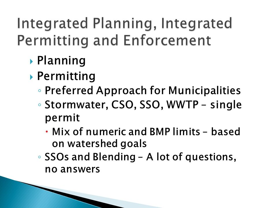  Planning  Permitting ◦ Preferred Approach for Municipalities ◦ Stormwater, CSO, SSO, WWTP – single permit  Mix of numeric and BMP limits – based on watershed goals ◦ SSOs and Blending – A lot of questions, no answers
