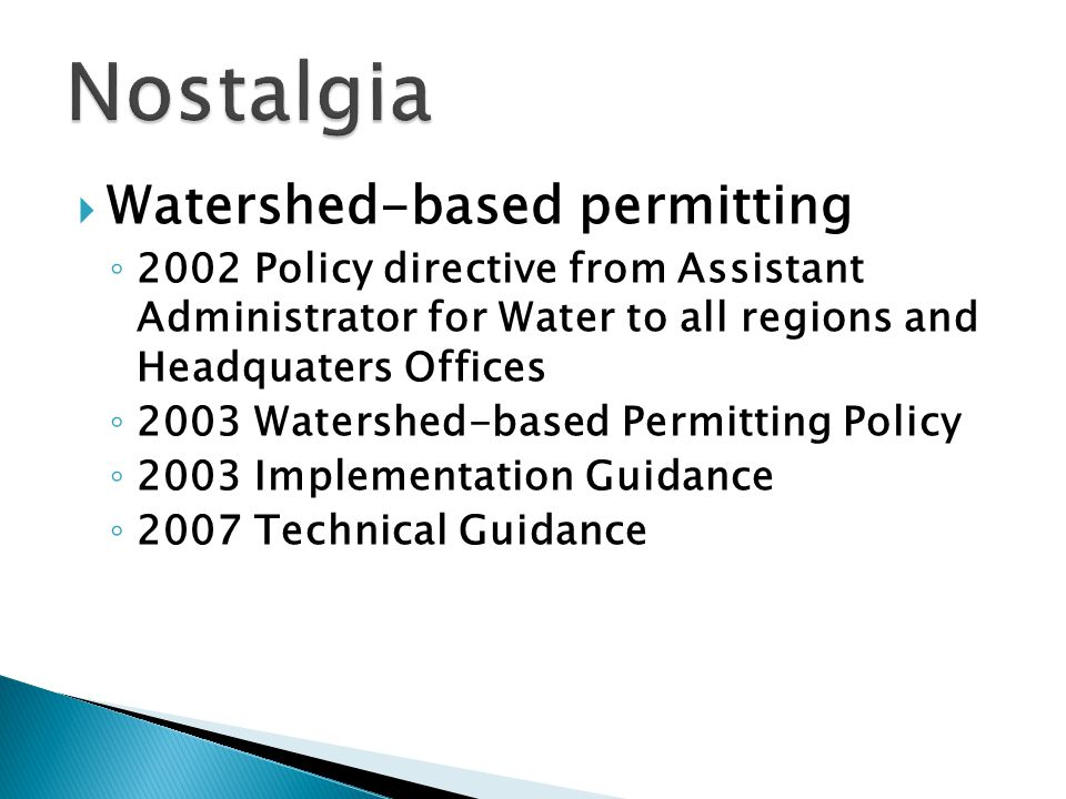 Watershed-based permitting ◦ 2002 Policy directive from Assistant Administrator for Water to all regions and Headquaters Offices ◦ 2003 Watershed-based Permitting Policy ◦ 2003 Implementation Guidance ◦ 2007 Technical Guidance