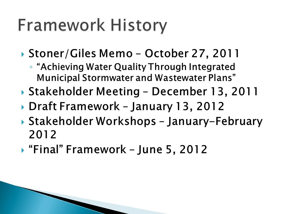  Stoner/Giles Memo – October 27, 2011 ◦ Achieving Water Quality Through Integrated Municipal Stormwater and Wastewater Plans  Stakeholder Meeting – December 13, 2011  Draft Framework – January 13, 2012  Stakeholder Workshops – January-February 2012  Final Framework – June 5, 2012