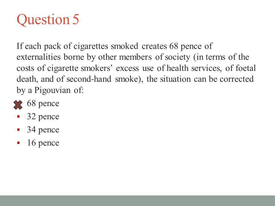 Question 5 If each pack of cigarettes smoked creates 68 pence of externalities borne by other members of society (in terms of the costs of cigarette smokers' excess use of health services, of foetal death, and of second-hand smoke), the situation can be corrected by a Pigouvian of:  68 pence  32 pence  34 pence  16 pence
