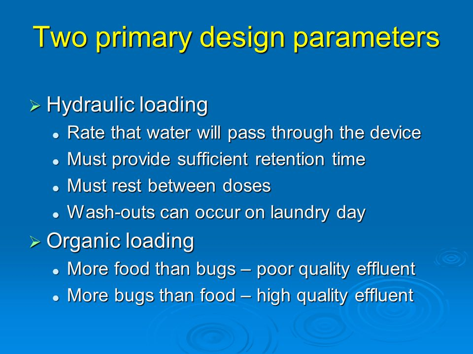 Two primary design parameters  Hydraulic loading Rate that water will pass through the device Rate that water will pass through the device Must provide sufficient retention time Must provide sufficient retention time Must rest between doses Must rest between doses Wash-outs can occur on laundry day Wash-outs can occur on laundry day  Organic loading More food than bugs – poor quality effluent More food than bugs – poor quality effluent More bugs than food – high quality effluent More bugs than food – high quality effluent