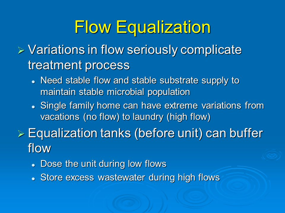 Flow Equalization  Variations in flow seriously complicate treatment process Need stable flow and stable substrate supply to maintain stable microbial population Need stable flow and stable substrate supply to maintain stable microbial population Single family home can have extreme variations from vacations (no flow) to laundry (high flow) Single family home can have extreme variations from vacations (no flow) to laundry (high flow)  Equalization tanks (before unit) can buffer flow Dose the unit during low flows Dose the unit during low flows Store excess wastewater during high flows Store excess wastewater during high flows