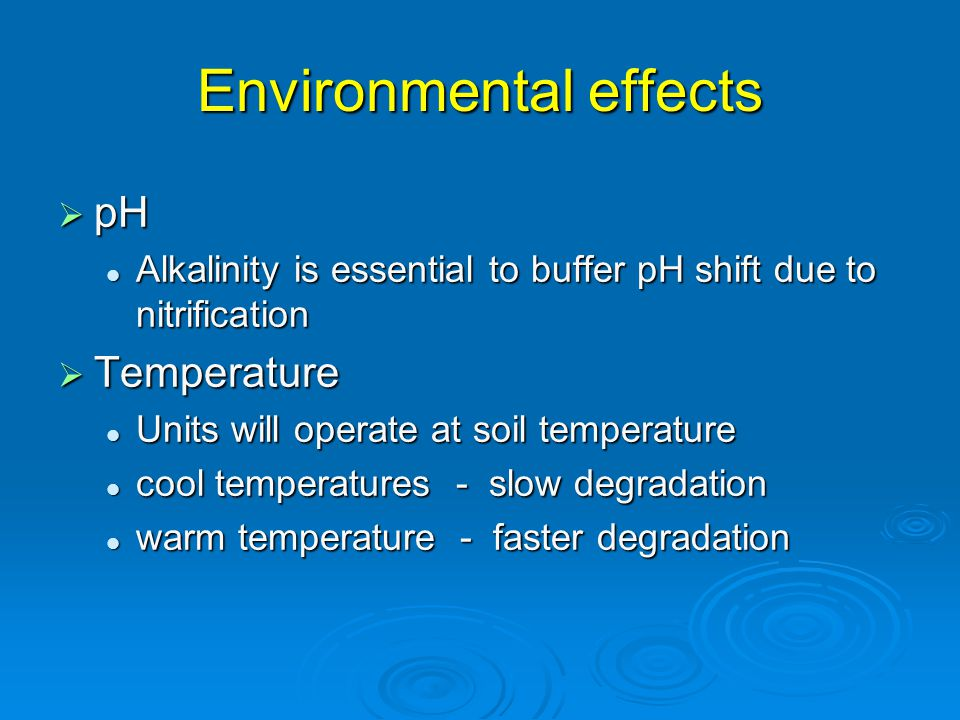 Environmental effects  pH Alkalinity is essential to buffer pH shift due to nitrification Alkalinity is essential to buffer pH shift due to nitrification  Temperature Units will operate at soil temperature Units will operate at soil temperature cool temperatures - slow degradation cool temperatures - slow degradation warm temperature - faster degradation warm temperature - faster degradation