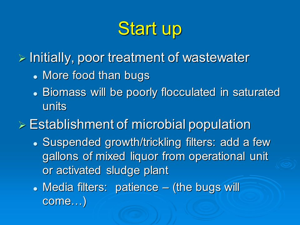 Start up  Initially, poor treatment of wastewater More food than bugs More food than bugs Biomass will be poorly flocculated in saturated units Biomass will be poorly flocculated in saturated units  Establishment of microbial population Suspended growth/trickling filters: add a few gallons of mixed liquor from operational unit or activated sludge plant Suspended growth/trickling filters: add a few gallons of mixed liquor from operational unit or activated sludge plant Media filters: patience – (the bugs will come…) Media filters: patience – (the bugs will come…)