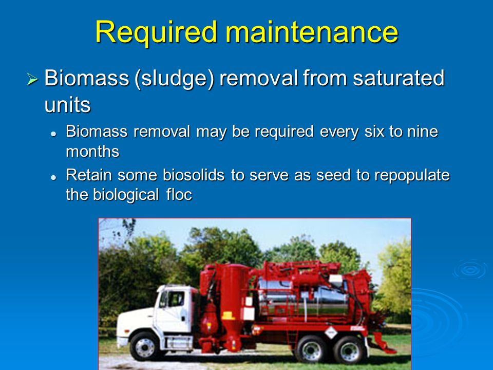 Required maintenance  Biomass (sludge) removal from saturated units Biomass removal may be required every six to nine months Biomass removal may be required every six to nine months Retain some biosolids to serve as seed to repopulate the biological floc Retain some biosolids to serve as seed to repopulate the biological floc