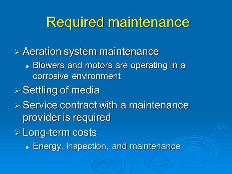 Required maintenance Required maintenance  Aeration system maintenance Blowers and motors are operating in a corrosive environment Blowers and motors are operating in a corrosive environment  Settling of media  Service contract with a maintenance provider is required  Long-term costs Energy, inspection, and maintenance Energy, inspection, and maintenance