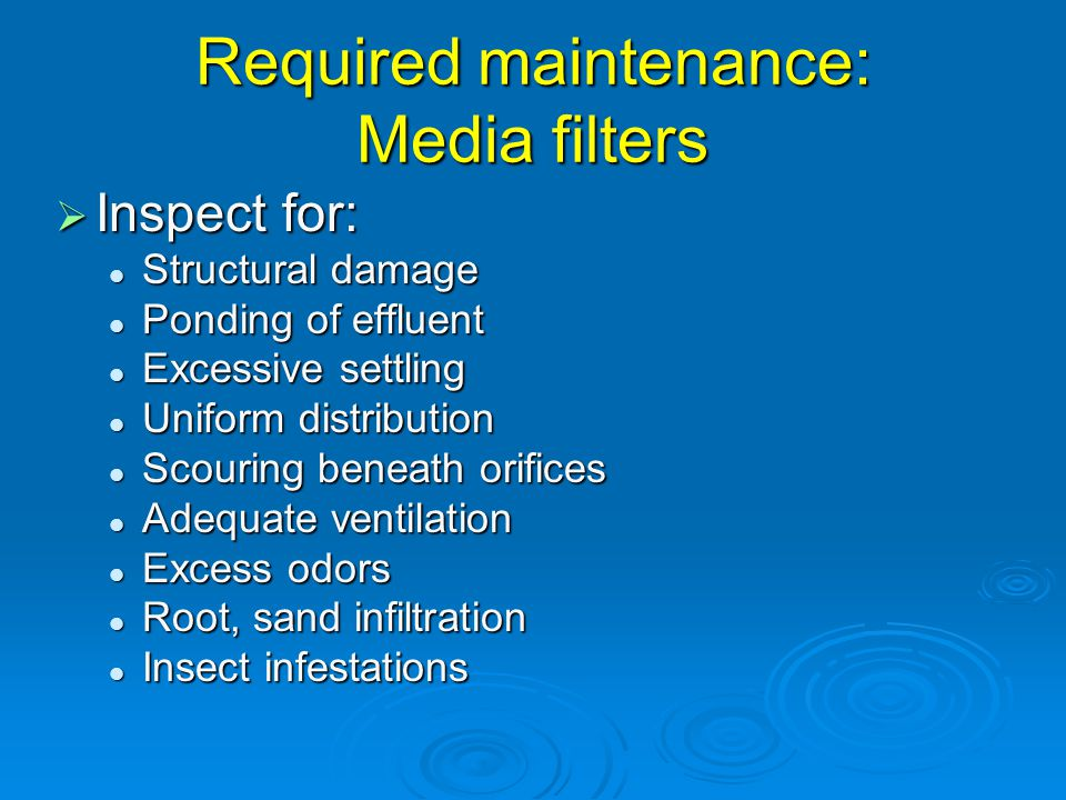 Required maintenance: Media filters  Inspect for: Structural damage Structural damage Ponding of effluent Ponding of effluent Excessive settling Excessive settling Uniform distribution Uniform distribution Scouring beneath orifices Scouring beneath orifices Adequate ventilation Adequate ventilation Excess odors Excess odors Root, sand infiltration Root, sand infiltration Insect infestations Insect infestations