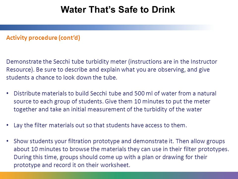 Water That's Safe to Drink Activity procedure (cont'd) Demonstrate the Secchi tube turbidity meter (instructions are in the Instructor Resource).