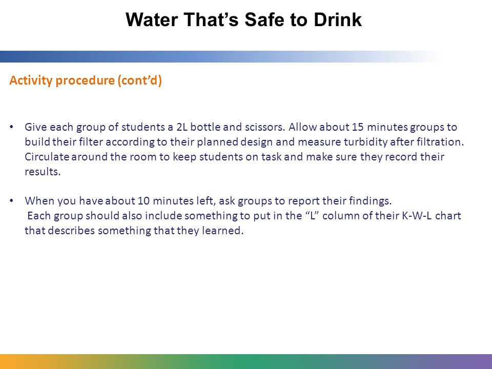 Water That's Safe to Drink Activity procedure (cont'd) Give each group of students a 2L bottle and scissors.