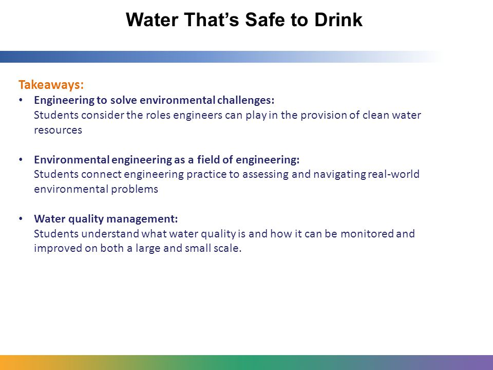 Water That's Safe to Drink Takeaways: Engineering to solve environmental challenges: Students consider the roles engineers can play in the provision of clean water resources Environmental engineering as a field of engineering: Students connect engineering practice to assessing and navigating real-world environmental problems Water quality management: Students understand what water quality is and how it can be monitored and improved on both a large and small scale.