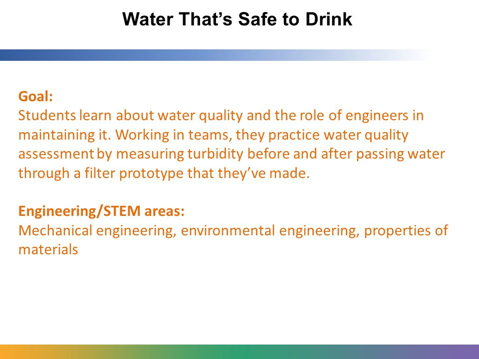 Water That's Safe to Drink Goal: Students learn about water quality and the role of engineers in maintaining it.