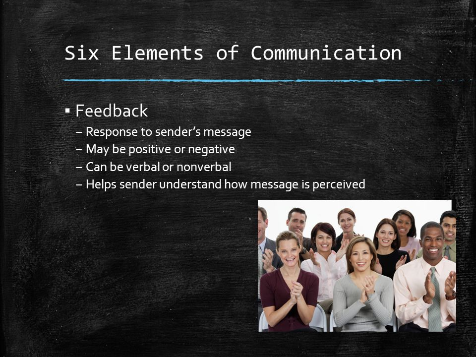 Six Elements of Communication ▪ Feedback – Response to sender's message – May be positive or negative – Can be verbal or nonverbal – Helps sender understand how message is perceived