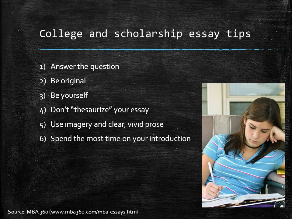 College and scholarship essay tips 1)Answer the question 2)Be original 3)Be yourself 4)Don't thesaurize your essay 5)Use imagery and clear, vivid prose 6)Spend the most time on your introduction Source: MBA 360 (www.mba360.com/mba-essays.html