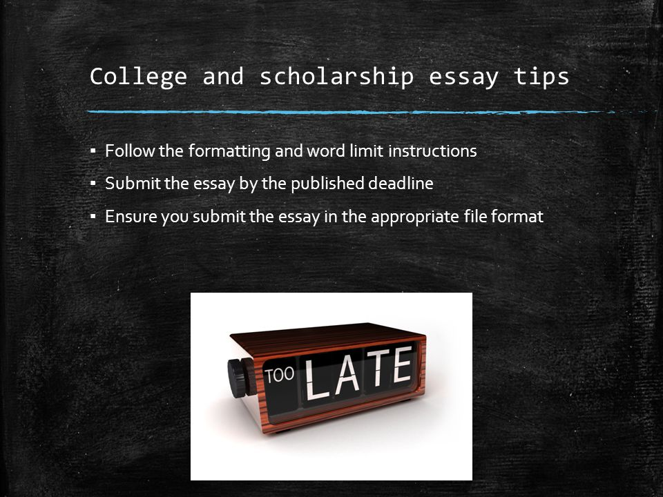 College and scholarship essay tips ▪ Follow the formatting and word limit instructions ▪ Submit the essay by the published deadline ▪ Ensure you submit the essay in the appropriate file format