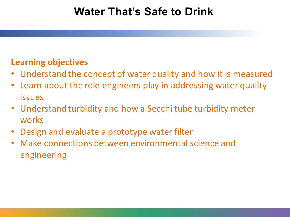 Water That's Safe to Drink Learning objectives Understand the concept of water quality and how it is measured Learn about the role engineers play in addressing water quality issues Understand turbidity and how a Secchi tube turbidity meter works Design and evaluate a prototype water filter Make connections between environmental science and engineering