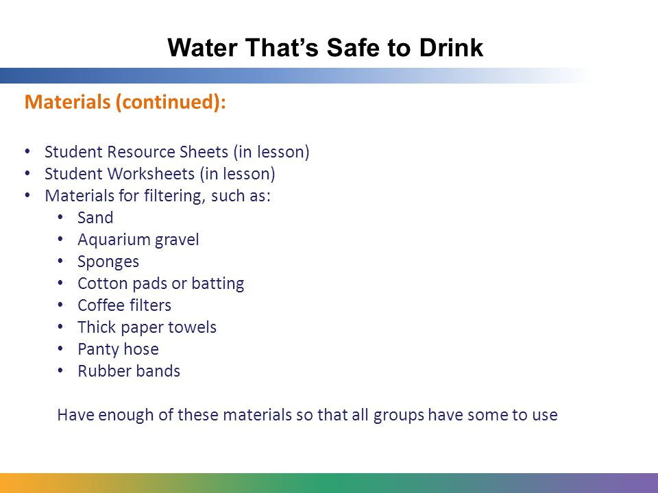 Water That's Safe to Drink Materials (continued): Student Resource Sheets (in lesson) Student Worksheets (in lesson) Materials for filtering, such as: Sand Aquarium gravel Sponges Cotton pads or batting Coffee filters Thick paper towels Panty hose Rubber bands Have enough of these materials so that all groups have some to use