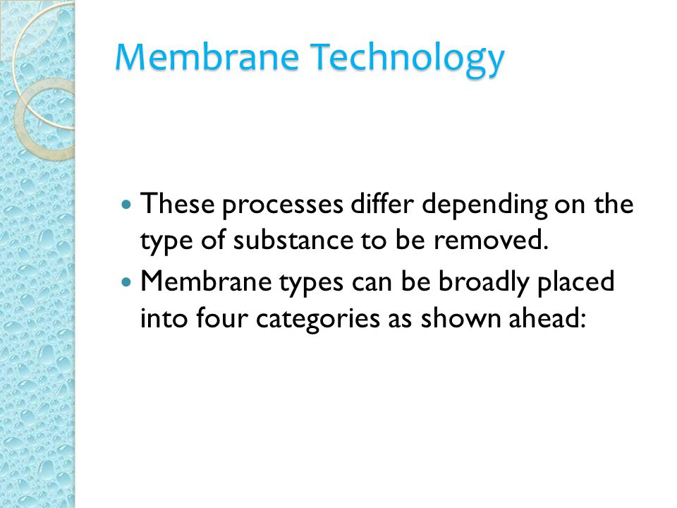 Membrane Technology These processes differ depending on the type of substance to be removed.