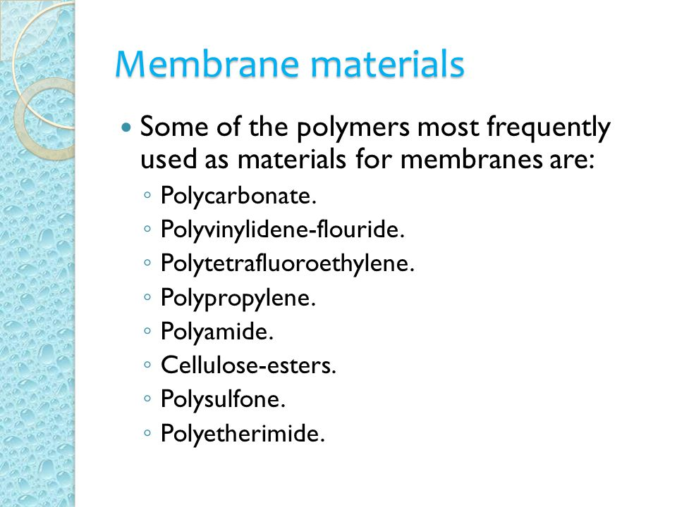 Membrane materials Some of the polymers most frequently used as materials for membranes are: ◦ Polycarbonate. ◦ Polyvinylidene-flouride. ◦ Polytetrafl