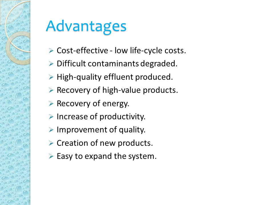 Advantages  Cost-effective - low life-cycle costs.  Difficult contaminants degraded.  High-quality effluent produced.  Recovery of high-value prod
