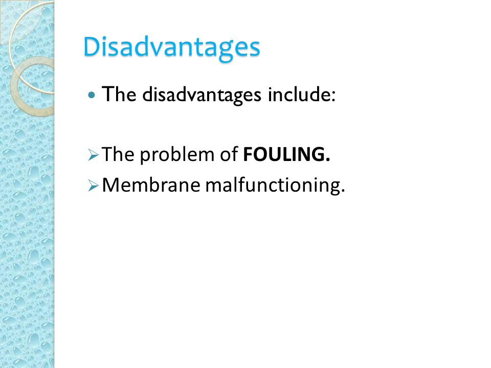 Disadvantages The disadvantages include:  The problem of FOULING.  Membrane malfunctioning.