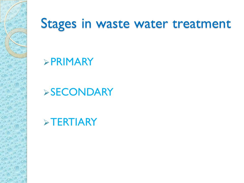 Stages in waste water treatment  PRIMARY  SECONDARY  TERTIARY