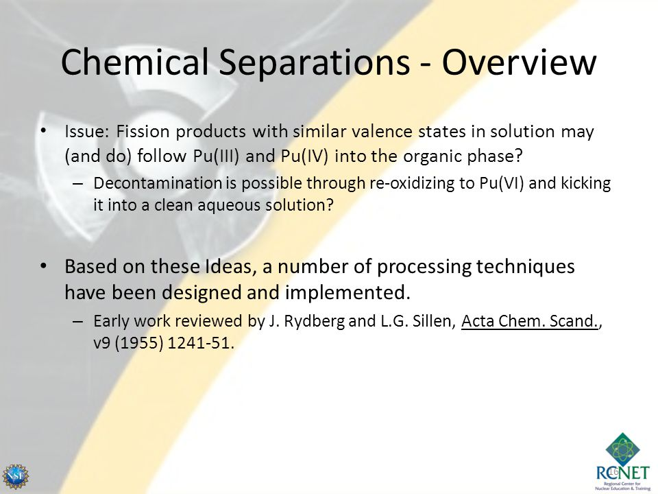 Chemical Separations - Overview Issue: Fission products with similar valence states in solution may (and do) follow Pu(III) and Pu(IV) into the organic phase.
