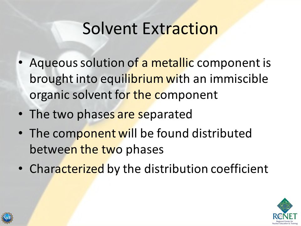 Solvent Extraction Aqueous solution of a metallic component is brought into equilibrium with an immiscible organic solvent for the component The two phases are separated The component will be found distributed between the two phases Characterized by the distribution coefficient 20