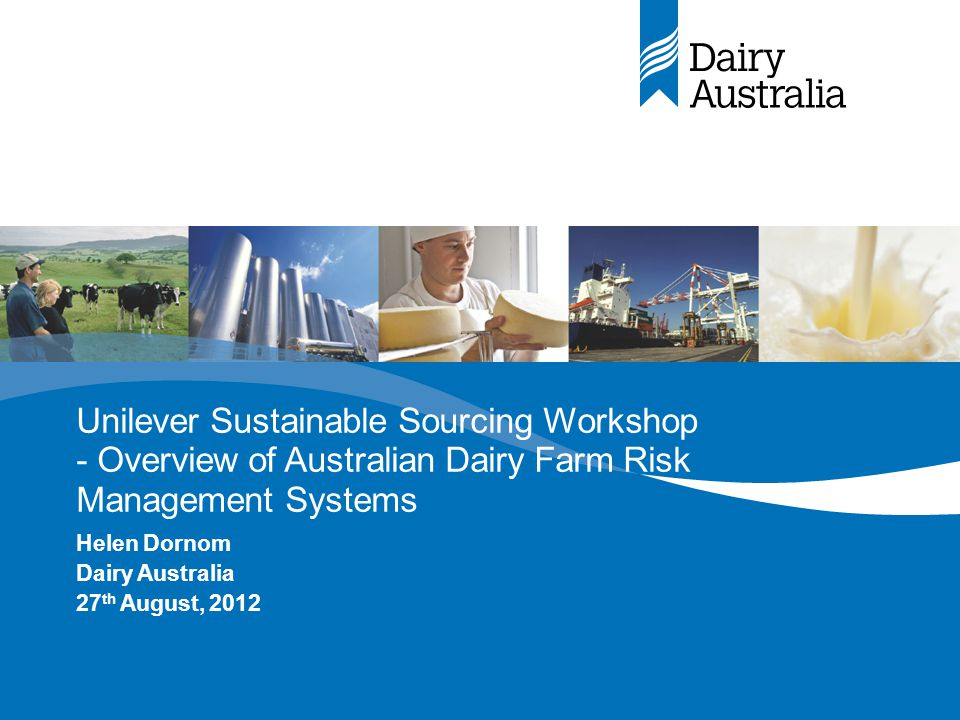 Unilever Sustainable Sourcing Workshop - Overview of Australian Dairy Farm Risk Management Systems Helen Dornom Dairy Australia 27 th August, 2012