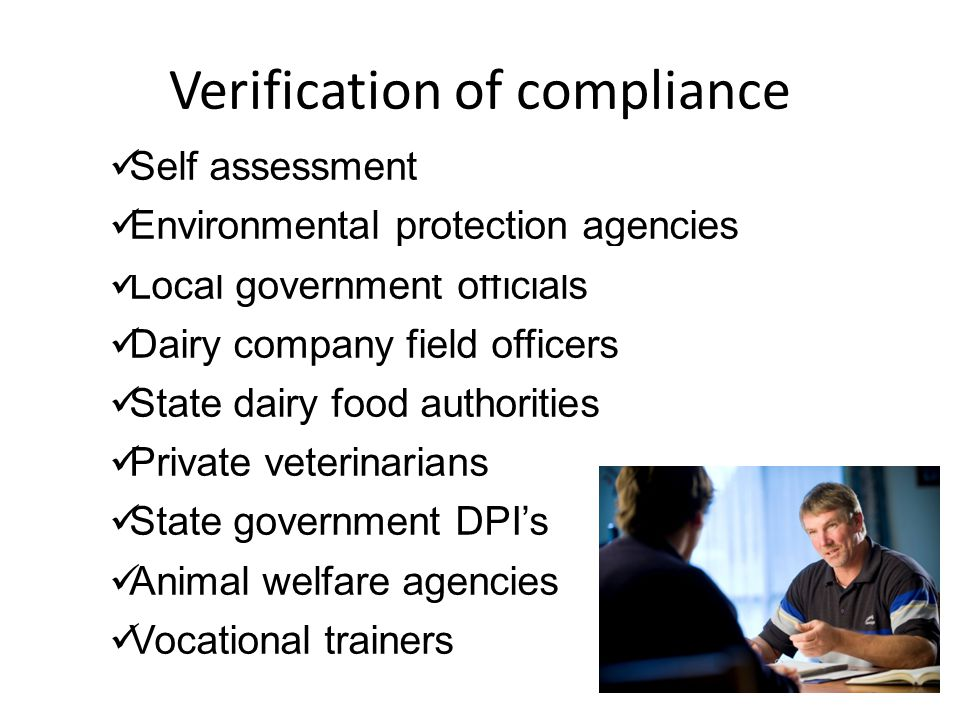 Verification of compliance Self assessment Environmental protection agencies Local government officials Dairy company field officers State dairy food authorities Private veterinarians State government DPI's Animal welfare agencies Vocational trainers